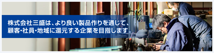 株式会社三盛は、より良い製品作りを通じて、顧客・社員・地域に還元する企業を目指します。